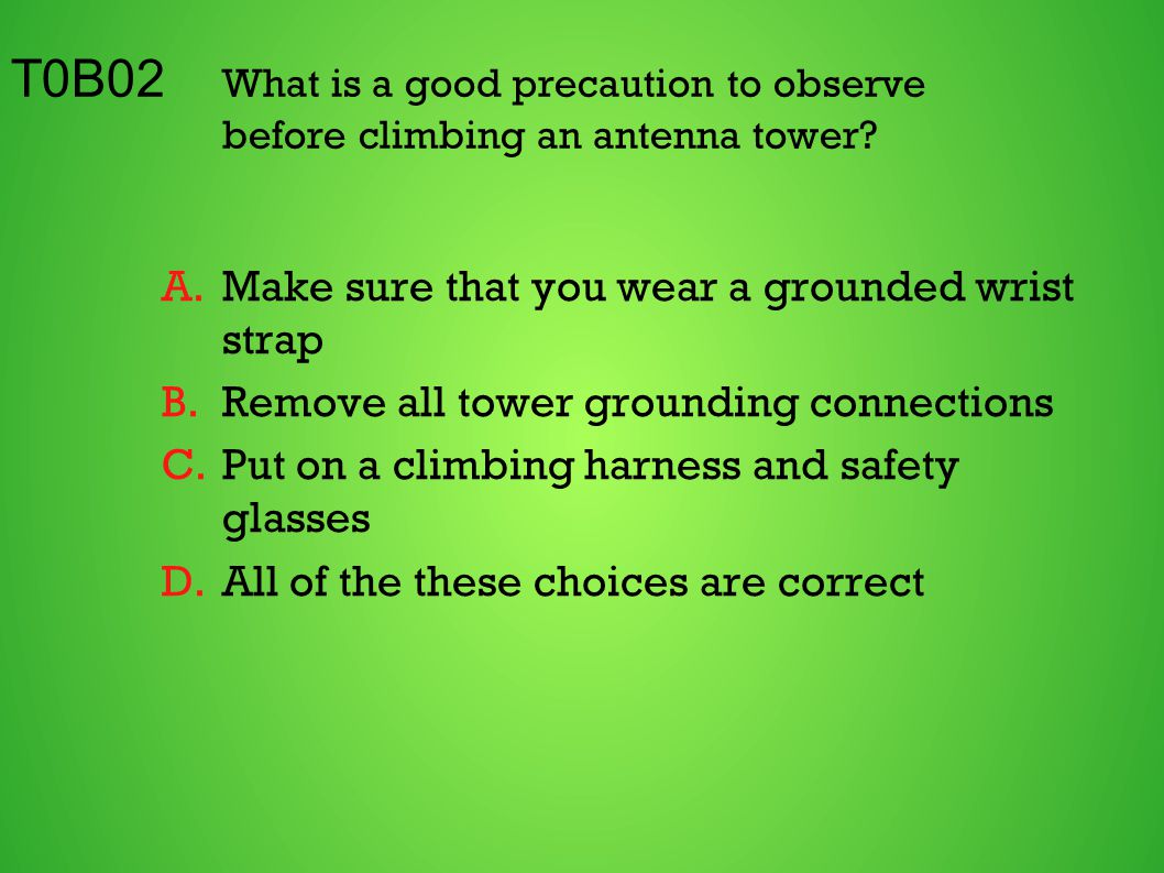 T0B02 What is a good precaution to observe before climbing an antenna tower? A.Make sure that you wear a grounded wrist strap B.Remove all tower groun