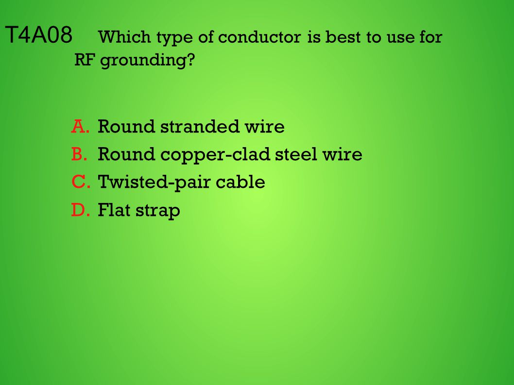 T4A08 Which type of conductor is best to use for RF grounding? A.Round stranded wire B.Round copper-clad steel wire C.Twisted-pair cable D.Flat strap