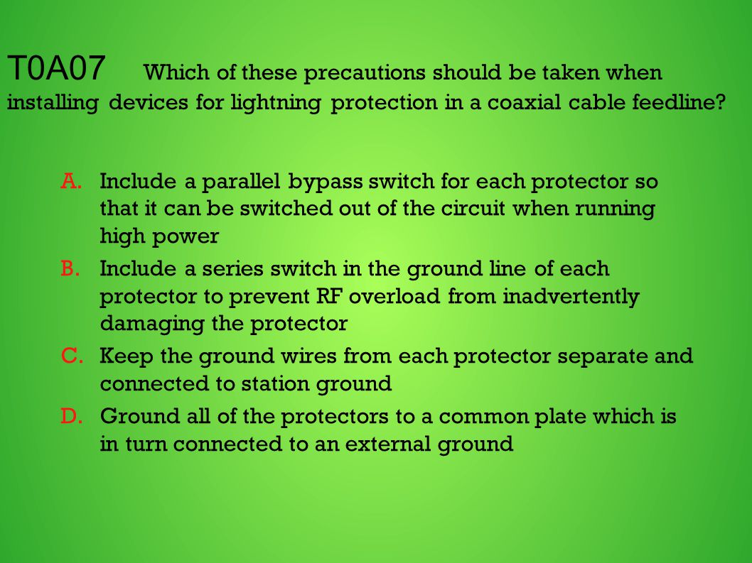 T0A07 Which of these precautions should be taken when installing devices for lightning protection in a coaxial cable feedline? A.Include a parallel by