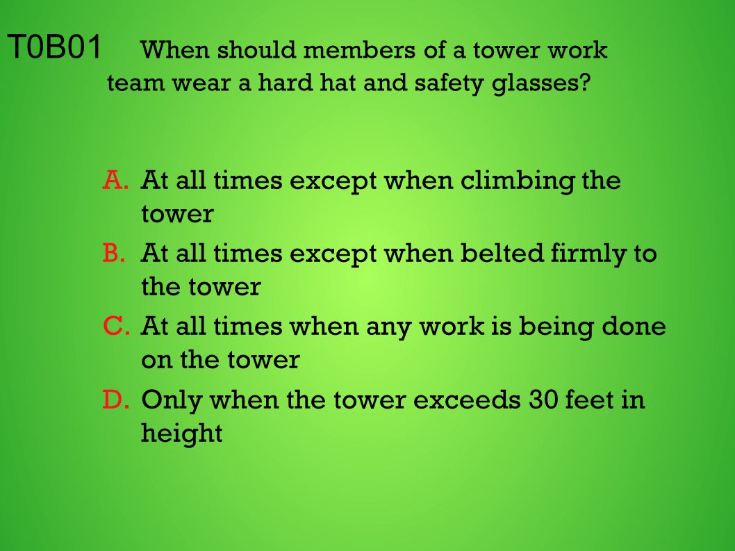 T0B01 When should members of a tower work team wear a hard hat and safety glasses? A.At all times except when climbing the tower B.At all times except