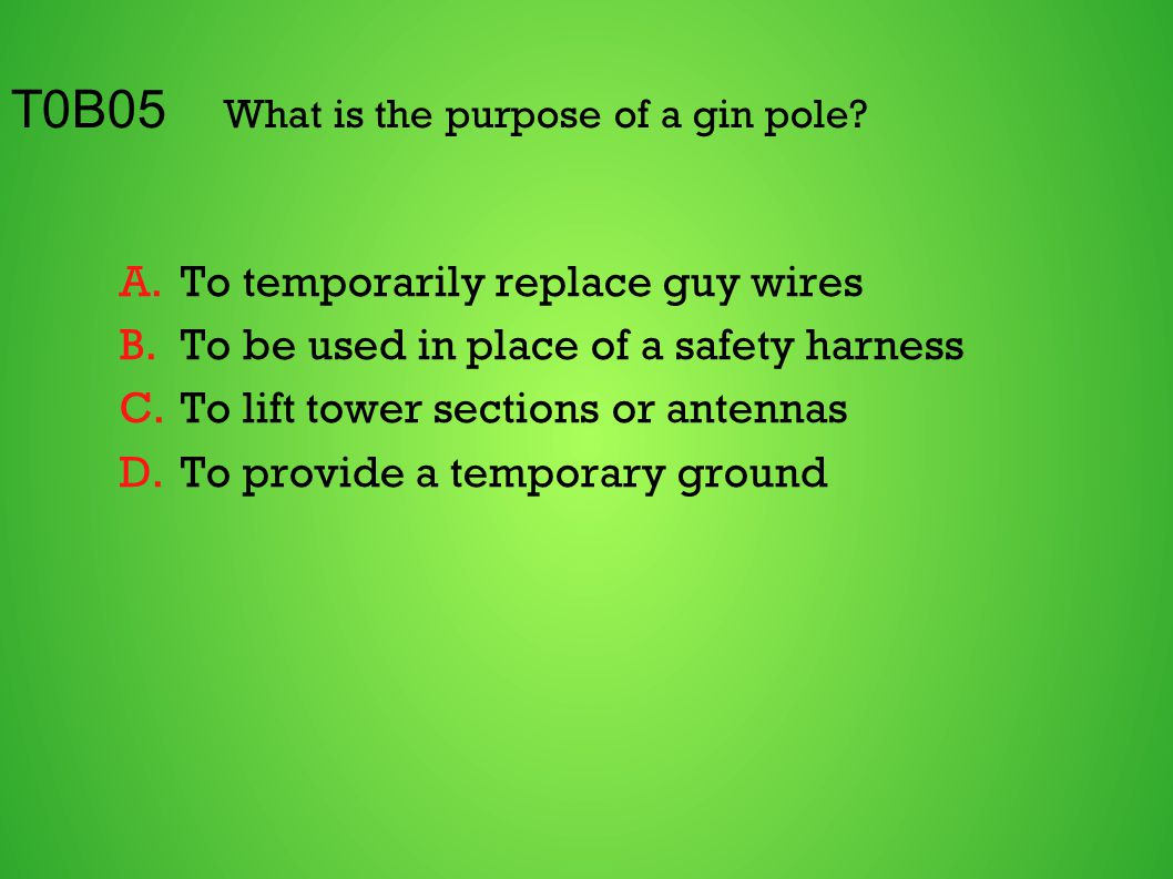T0B05 What is the purpose of a gin pole? A.To temporarily replace guy wires B.To be used in place of a safety harness C.To lift tower sections or ante
