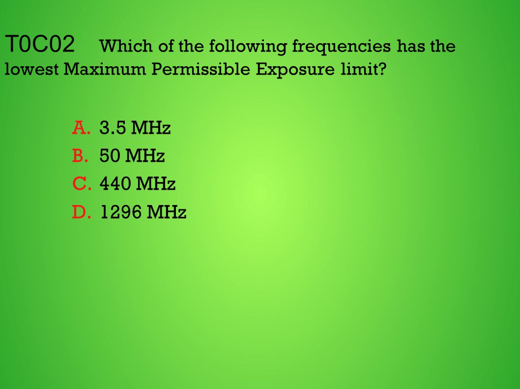 T0C02 Which of the following frequencies has the lowest Maximum Permissible Exposure limit? A.3.5 MHz B.50 MHz C.440 MHz D.1296 MHz