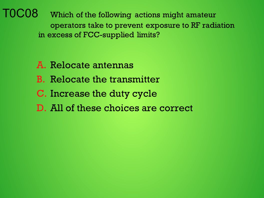 T0C08 Which of the following actions might amateur operators take to prevent exposure to RF radiation in excess of FCC-supplied limits? A.Relocate ant