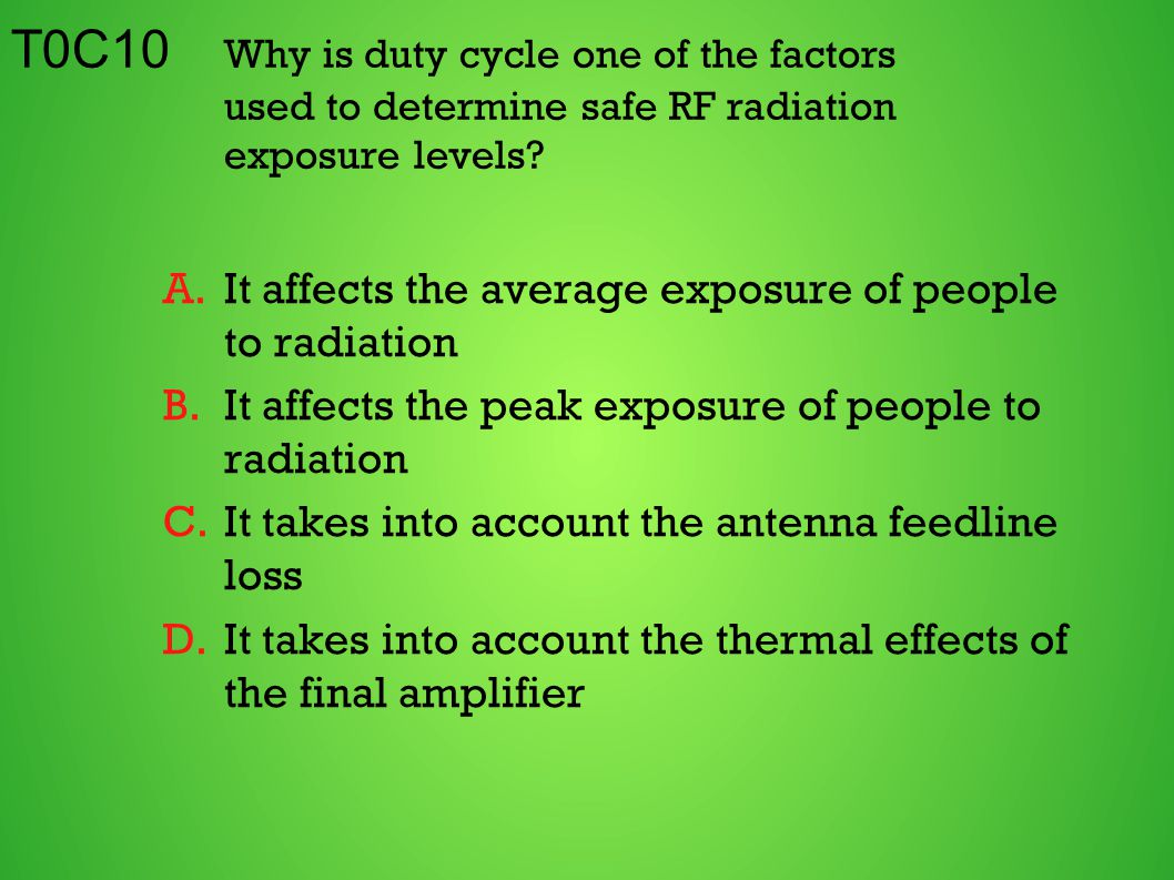 T0C10 Why is duty cycle one of the factors used to determine safe RF radiation exposure levels? A.It affects the average exposure of people to radiati