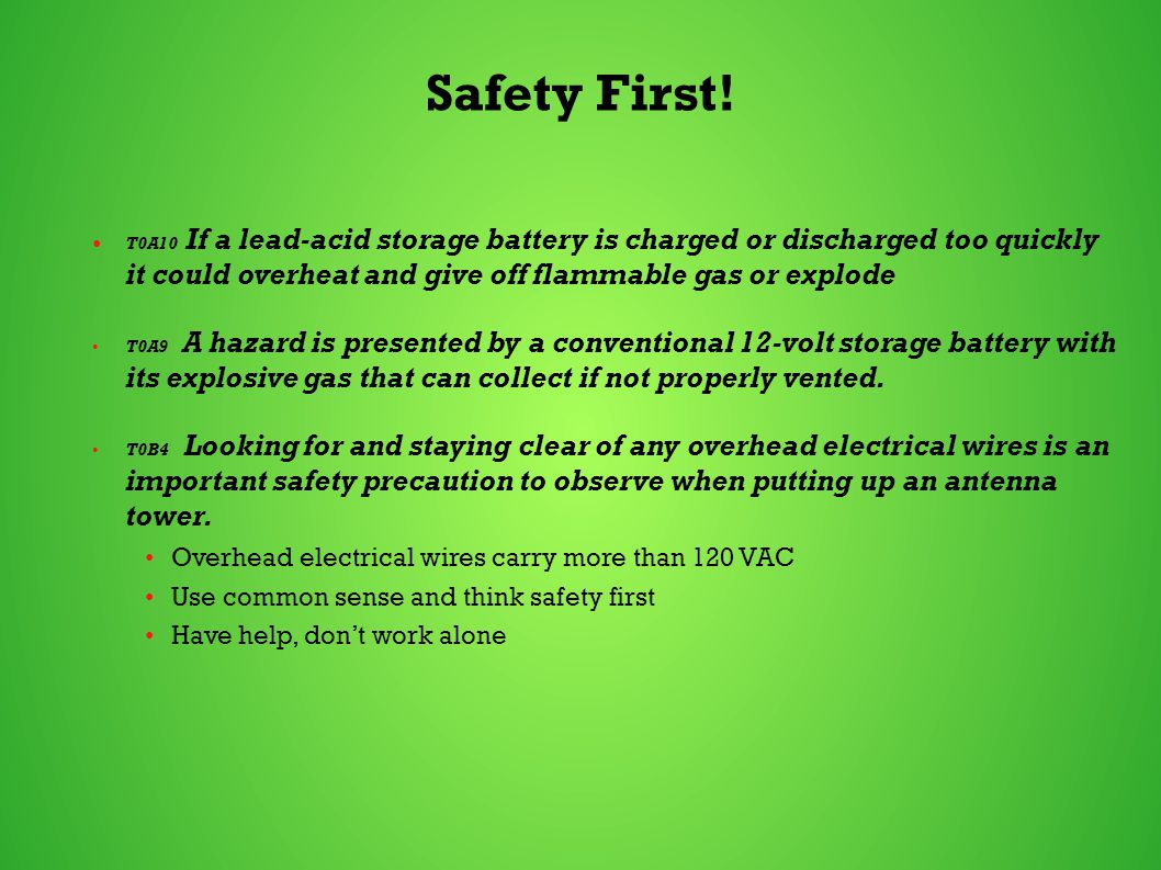 Safety First! T0A10 If a lead-acid storage battery is charged or discharged too quickly it could overheat and give off flammable gas or explode T0A9 A