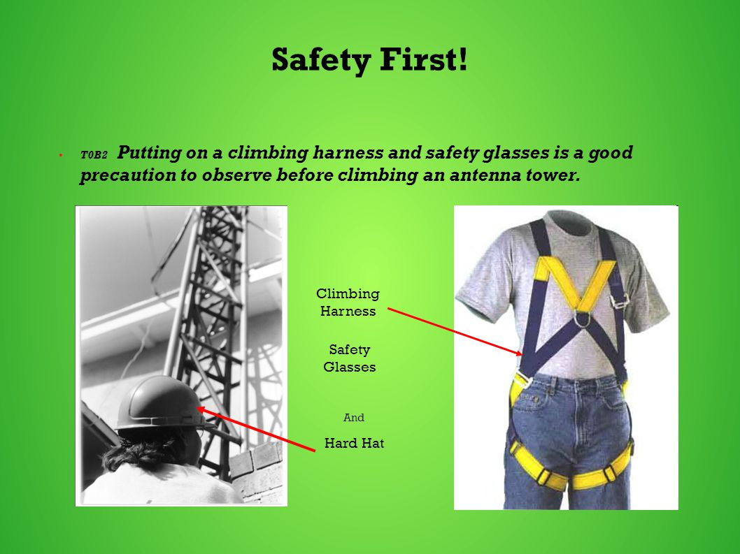 Safety First! T0B2 Putting on a climbing harness and safety glasses is a good precaution to observe before climbing an antenna tower. Climbing Harness