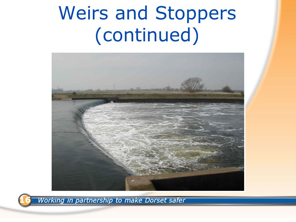 Working in partnership to make Dorset safer 16 Weirs and Stoppers (continued)