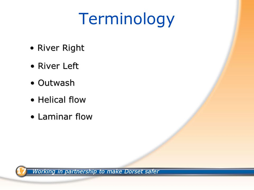 Working in partnership to make Dorset safer 17 Terminology River Right River Left River Left Outwash Outwash Helical flow Helical flow Laminar flow Laminar flow