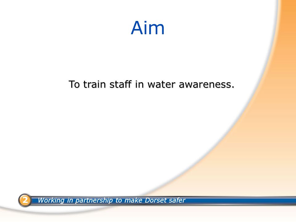 Working in partnership to make Dorset safer 2 Aim To train staff in water awareness.