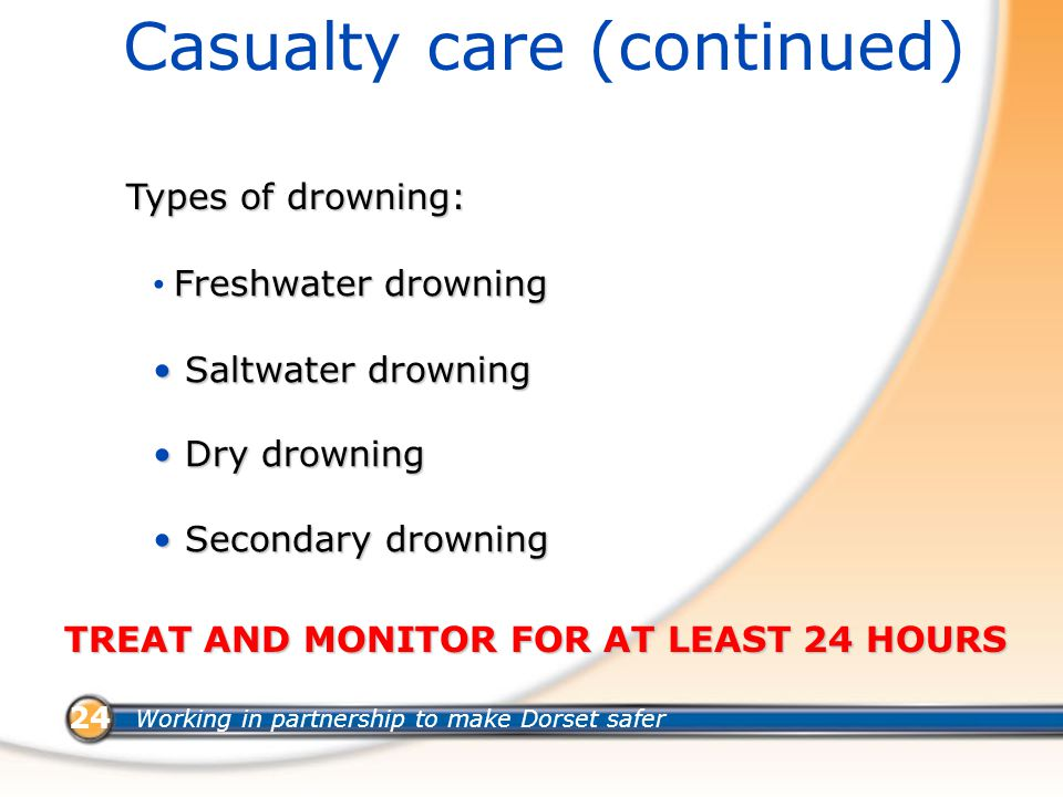 Working in partnership to make Dorset safer 24 Casualty care (continued) Types of drowning: Freshwater drowning Saltwater drowning Saltwater drowning Dry drowning Dry drowning Secondary drowning Secondary drowning TREAT AND MONITOR FOR AT LEAST 24 HOURS