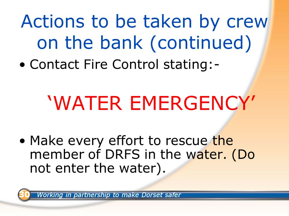 Working in partnership to make Dorset safer 30 Actions to be taken by crew on the bank (continued) Contact Fire Control stating:- 'WATER EMERGENCY' Make every effort to rescue the member of DRFS in the water.