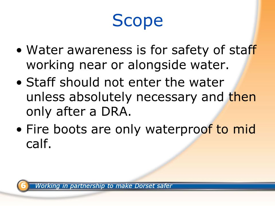 Working in partnership to make Dorset safer 6 Scope Water awareness is for safety of staff working near or alongside water.