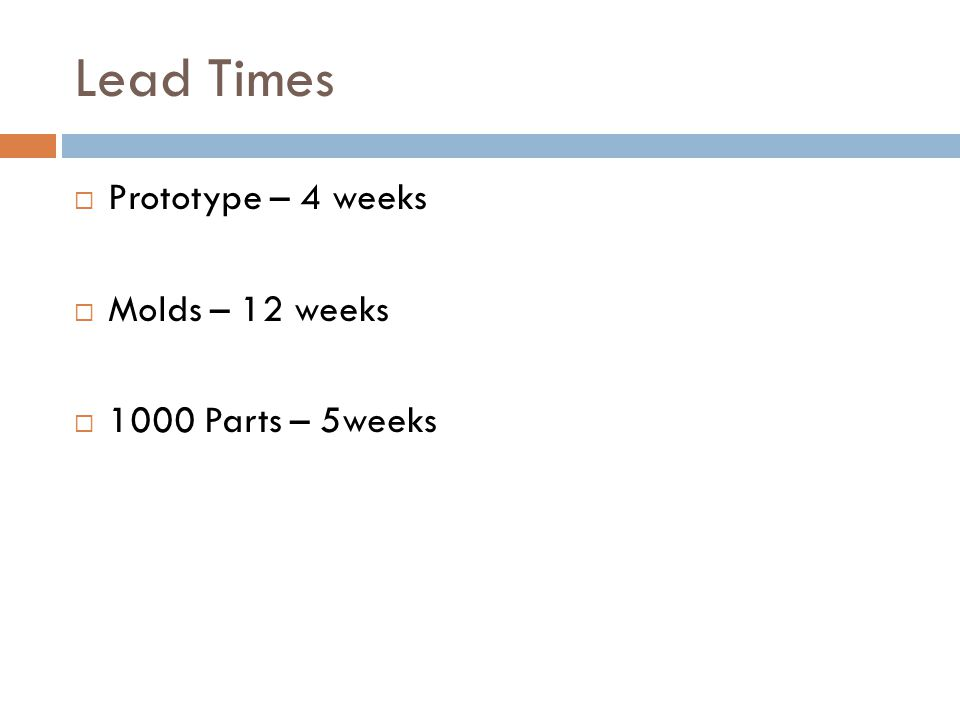 Lead Times  Prototype – 4 weeks  Molds – 12 weeks  1000 Parts – 5weeks