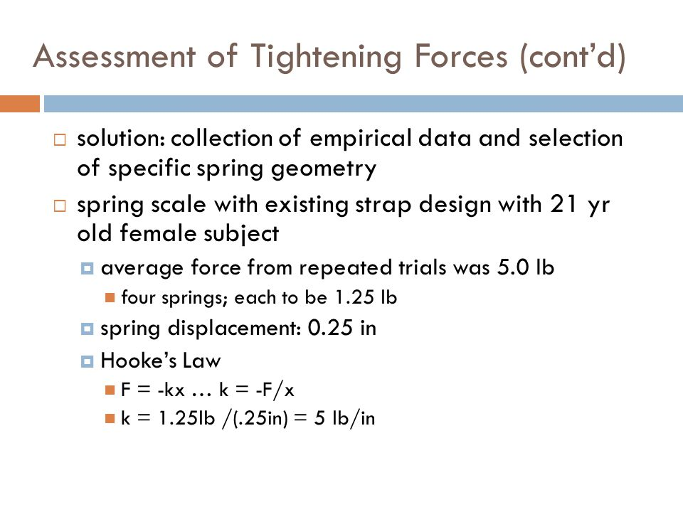 Assessment of Tightening Forces (cont'd)  solution: collection of empirical data and selection of specific spring geometry  spring scale with existing strap design with 21 yr old female subject  average force from repeated trials was 5.0 lb four springs; each to be 1.25 lb  spring displacement: 0.25 in  Hooke's Law F = -kx … k = -F/x k = 1.25lb /(.25in) = 5 lb/in