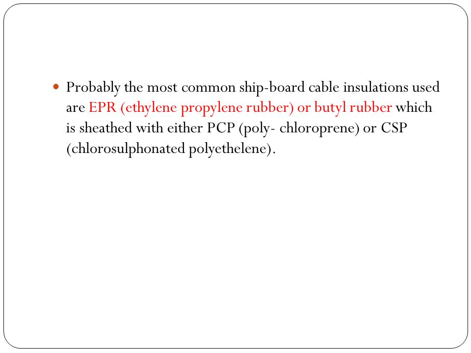 Probably the most common ship-board cable insulations used are EPR (ethylene propylene rubber) or butyl rubber which is sheathed with either PCP (poly- chloroprene) or CSP (chlorosulphonated polyethelene).