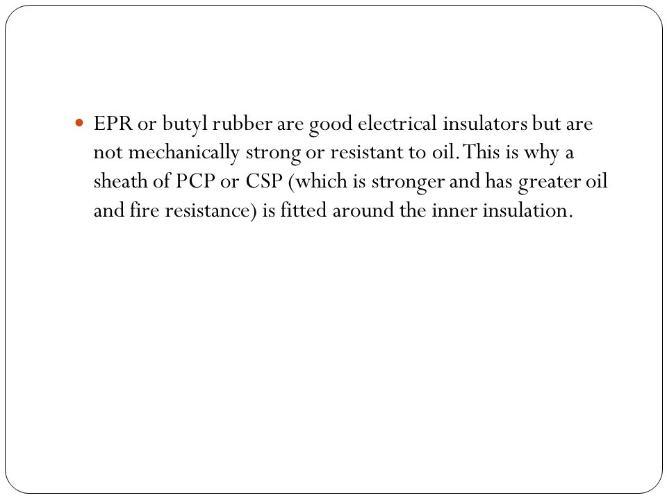 EPR or butyl rubber are good electrical insulators but are not mechanically strong or resistant to oil.