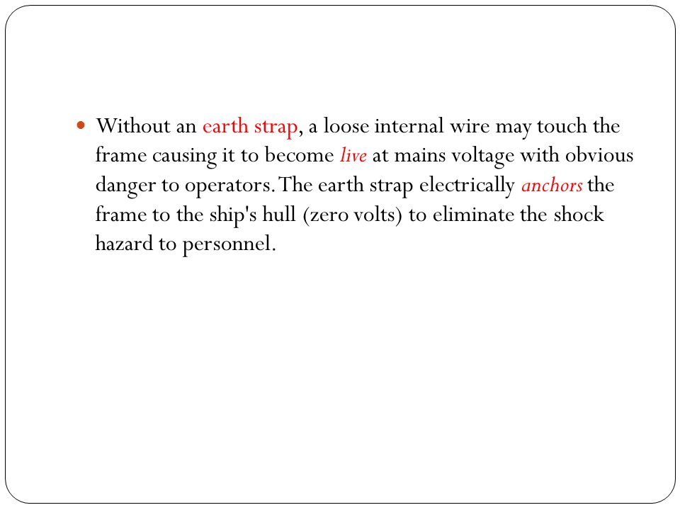 Without an earth strap, a loose internal wire may touch the frame causing it to become live at mains voltage with obvious danger to operators.