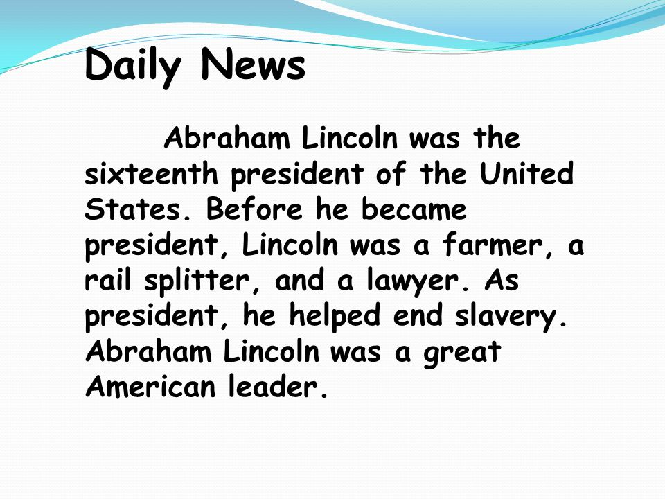 Daily News Abraham Lincoln was the sixteenth president of the United States. Before he became president, Lincoln was a farmer, a rail splitter, and a
