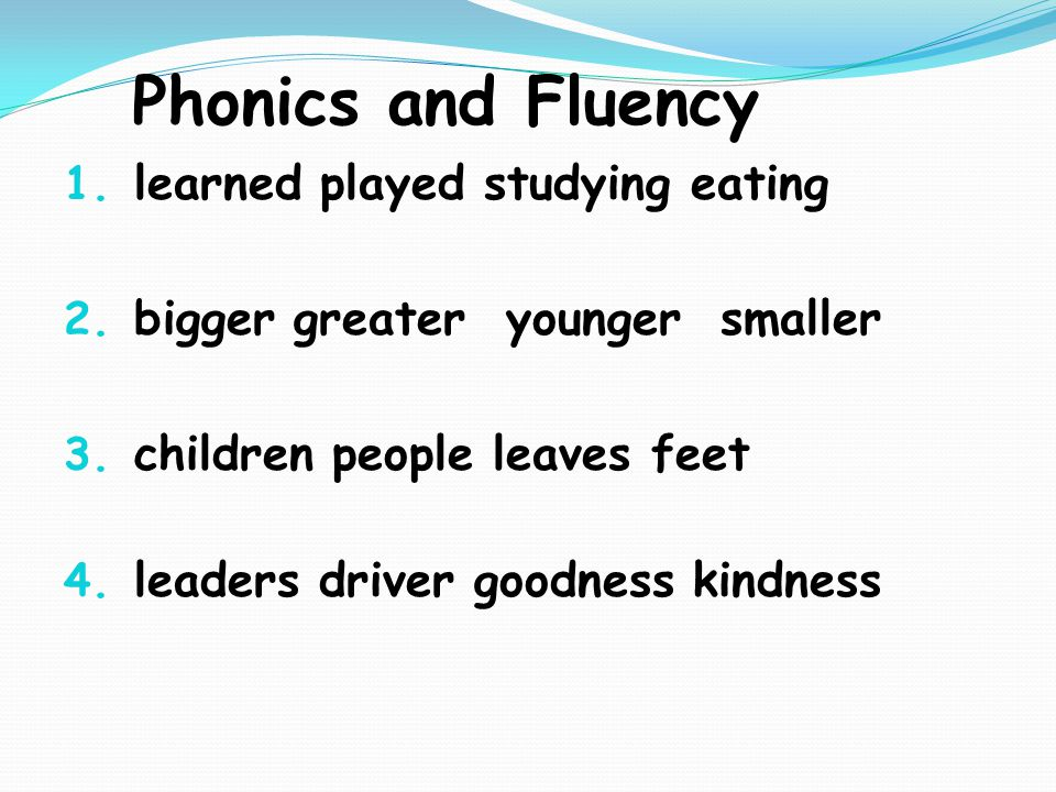 Phonics and Fluency 1. learned played studying eating 2. bigger greater younger smaller 3. children people leaves feet 4. leaders driver goodness kind