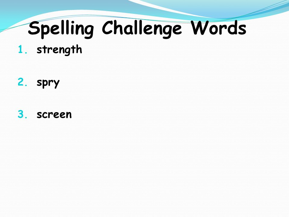 Spelling Challenge Words 1. strength 2. spry 3. screen