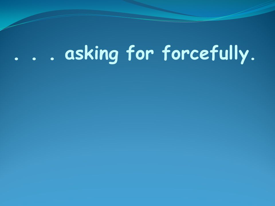 ... asking for forcefully.