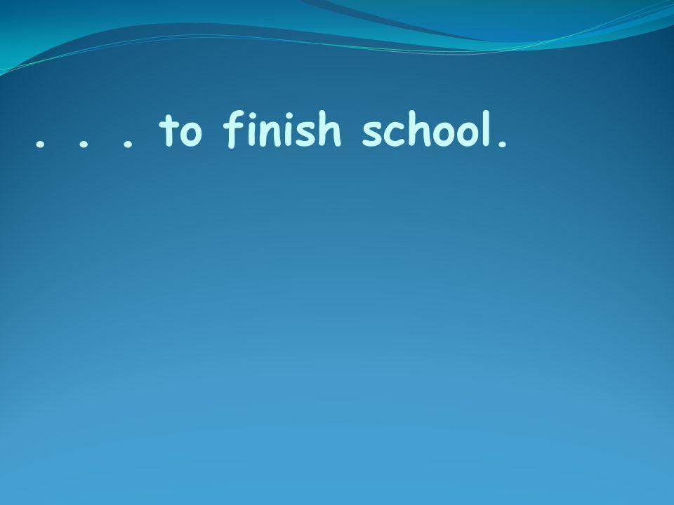 ... to finish school.