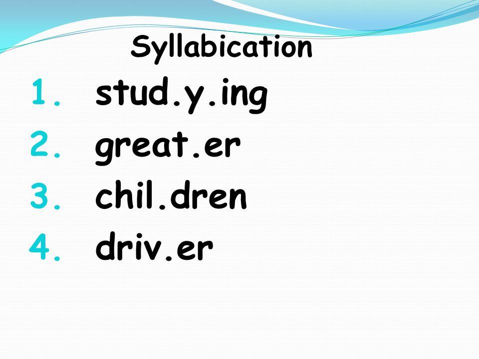 Syllabication 1. stud.y.ing 2. great.er 3. chil.dren 4. driv.er