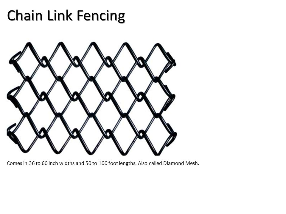 Chain Link Fencing Comes in 36 to 60 inch widths and 50 to 100 foot lengths.