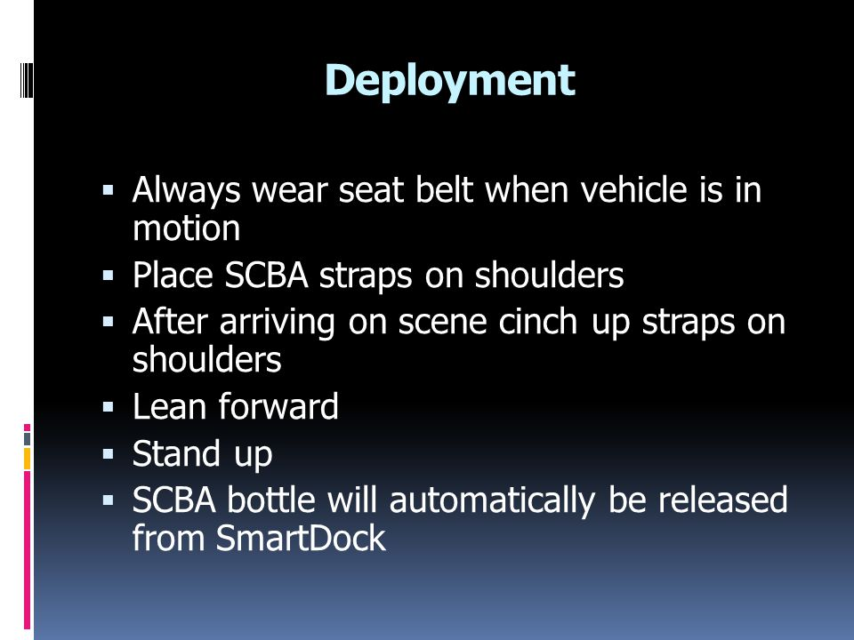 Deployment  Always wear seat belt when vehicle is in motion  Place SCBA straps on shoulders  After arriving on scene cinch up straps on shoulders  Lean forward  Stand up  SCBA bottle will automatically be released from SmartDock