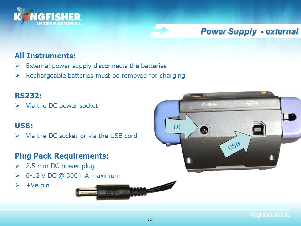 Power Supply - external All Instruments:  External power supply disconnects the batteries  Rechargeable batteries must be removed for charging RS232:  Via the DC power socket USB:  Via the DC socket or via the USB cord Plug Pack Requirements:  2.5 mm DC power plug  6-12 V DC @ 300 mA maximum  +Ve pin 12 DC USB