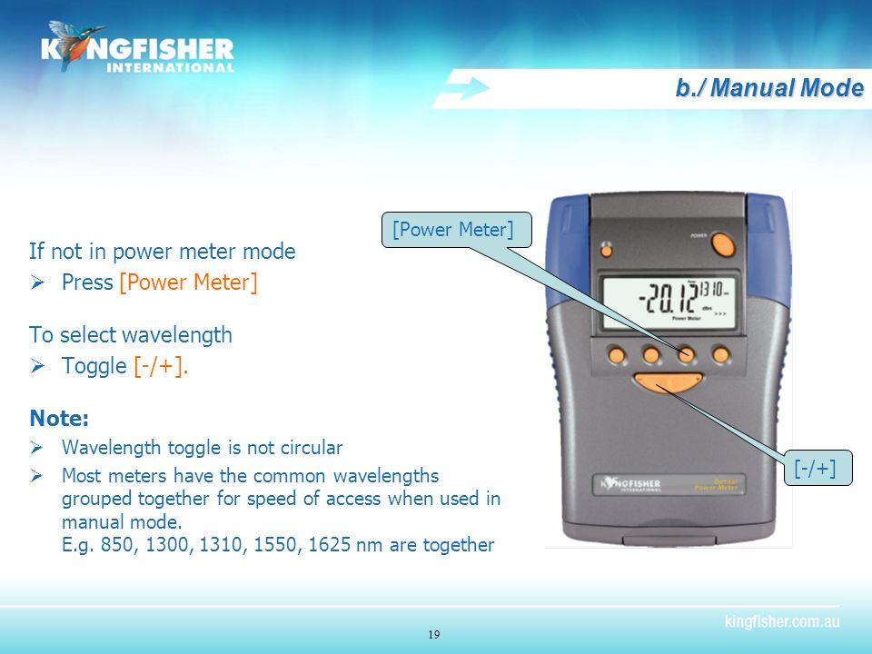 19 b./ Manual Mode If not in power meter mode  Press [Power Meter] To select wavelength  Toggle [-/+].