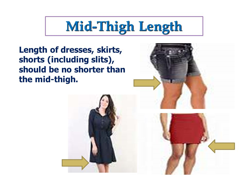 Mid-Thigh Length Length of dresses, skirts, shorts (including slits), should be no shorter than the mid-thigh.