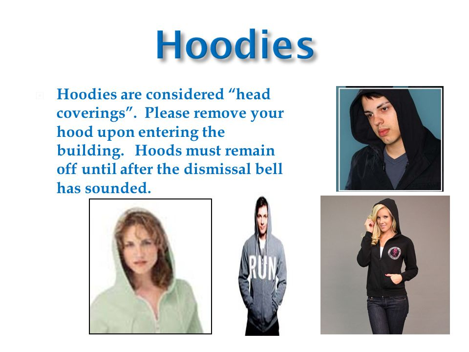  Hoodies are considered head coverings . Please remove your hood upon entering the building.
