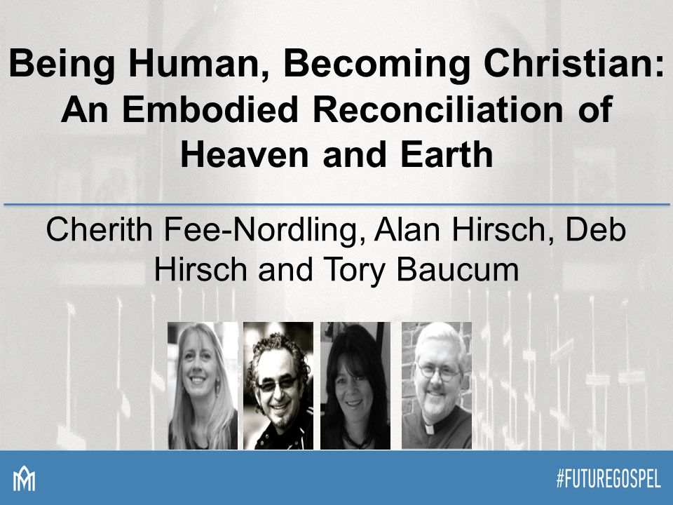 Being Human, Becoming Christian: An Embodied Reconciliation of Heaven and Earth Cherith Fee-Nordling, Alan Hirsch, Deb Hirsch and Tory Baucum