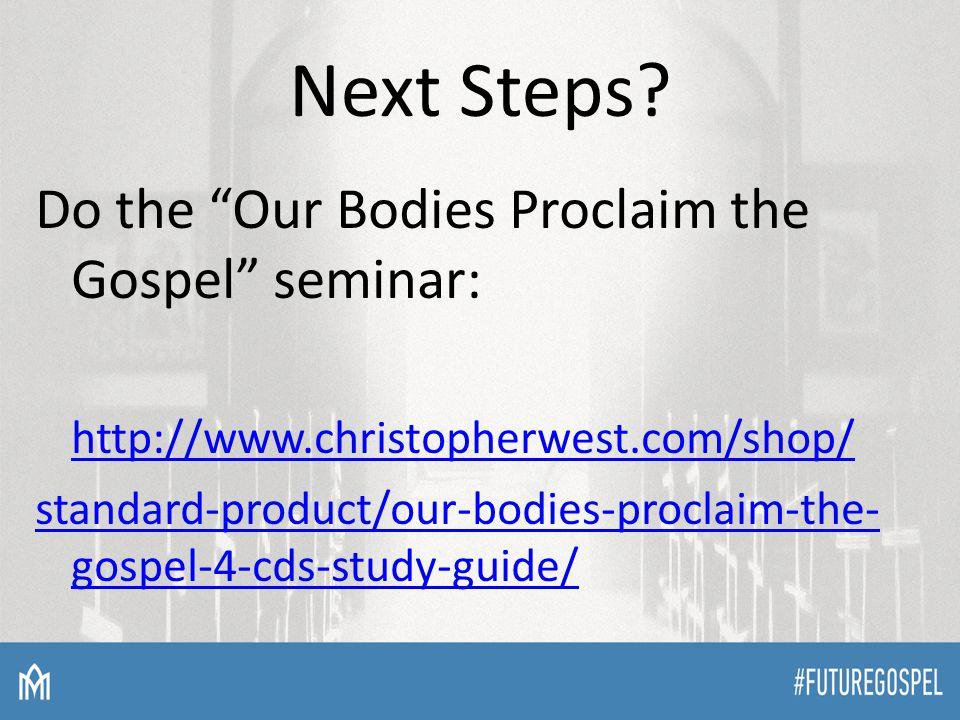 "Next Steps? Do the ""Our Bodies Proclaim the Gospel"" seminar: http://www.christopherwest.com/shop/ standard-product/our-bodies-proclaim-the- gospel-4-c"