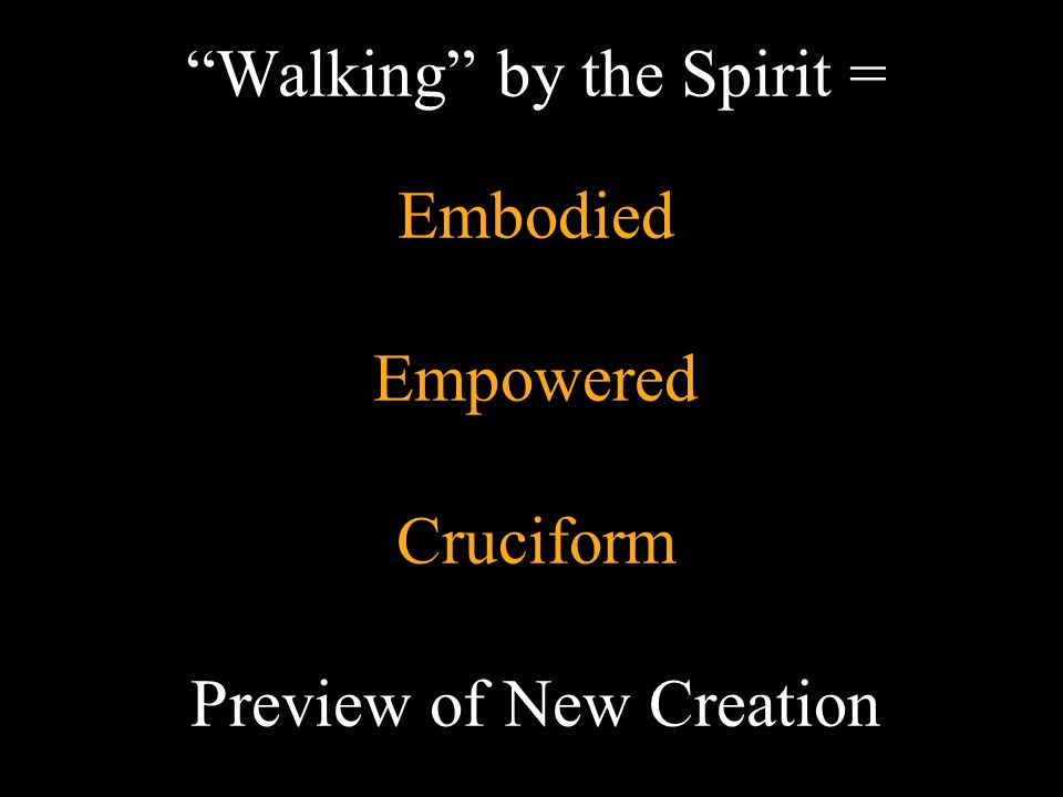 Walking by the Spirit = Embodied Empowered Cruciform Preview of New Creation