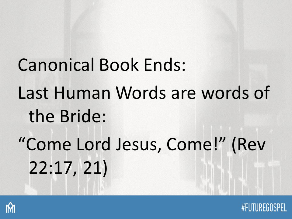 Canonical Book Ends: Last Human Words are words of the Bride: Come Lord Jesus, Come! (Rev 22:17, 21)