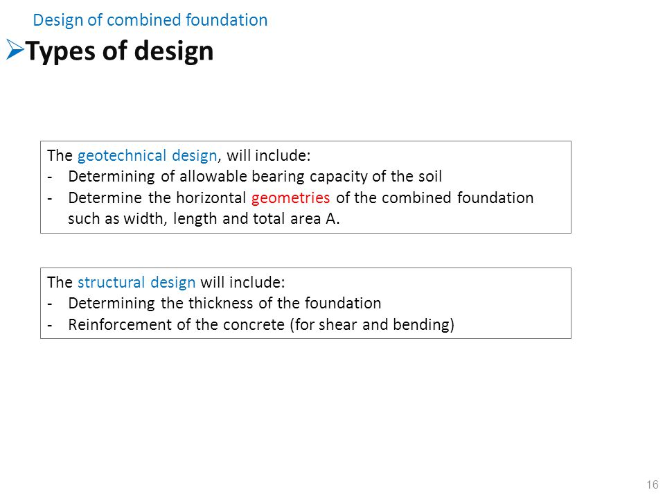 16  Types of design Design of combined foundation The structural design will include: -Determining the thickness of the foundation -Reinforcement of