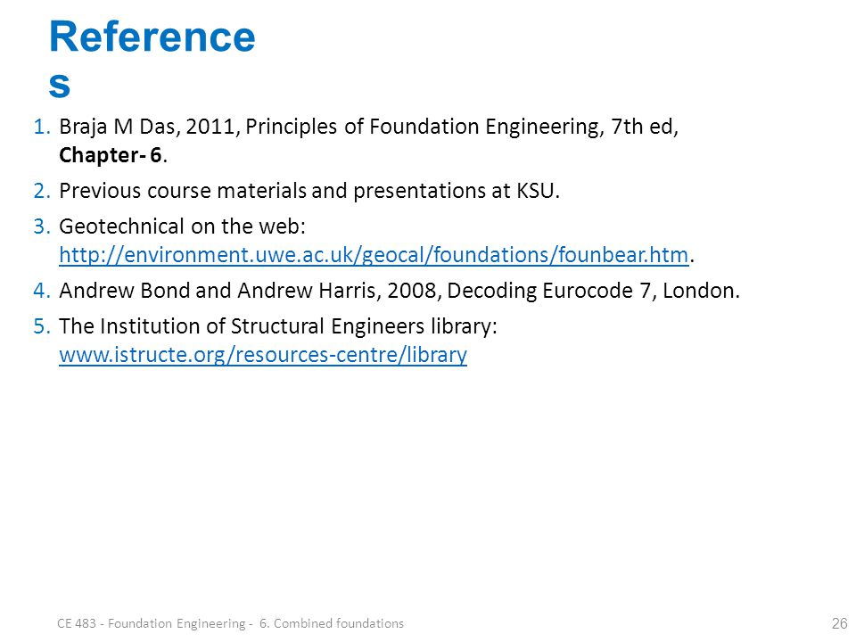 Reference s 26 CE 483 - Foundation Engineering - 6. Combined foundations 1.Braja M Das, 2011, Principles of Foundation Engineering, 7th ed, Chapter- 6