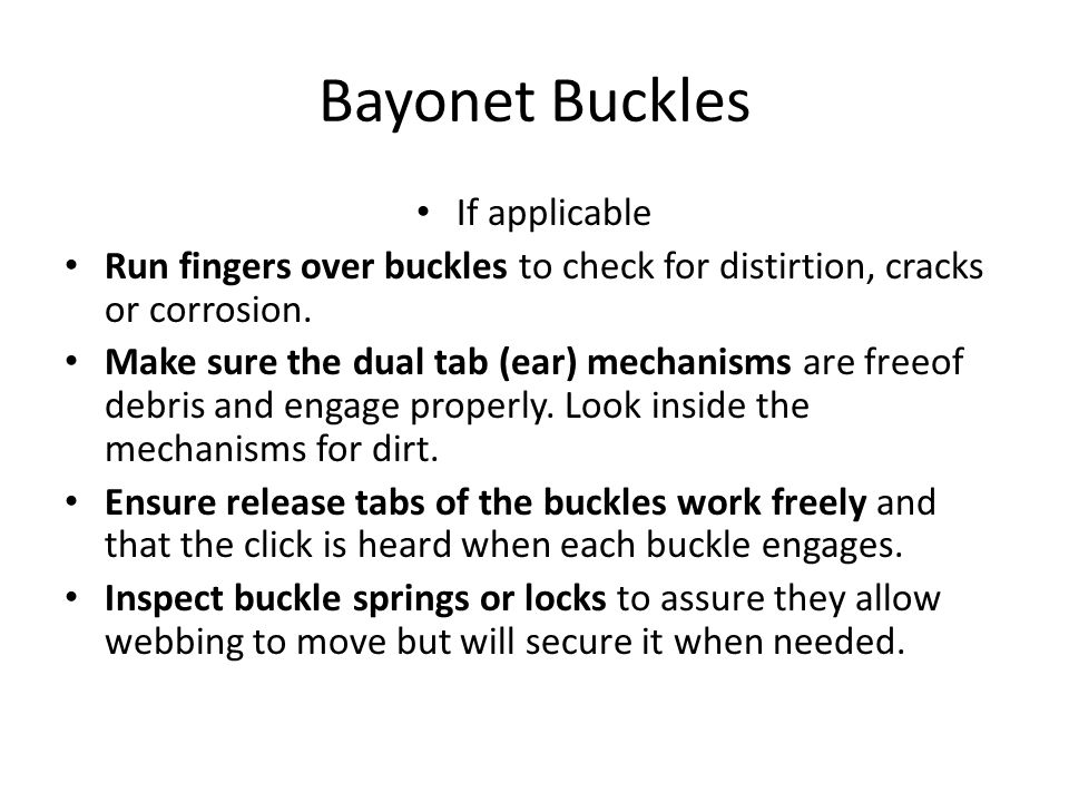 Bayonet Buckles If applicable Run fingers over buckles to check for distirtion, cracks or corrosion.