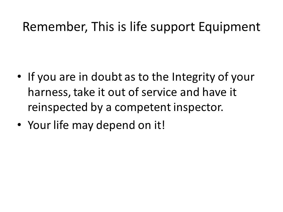 Remember, This is life support Equipment If you are in doubt as to the Integrity of your harness, take it out of service and have it reinspected by a competent inspector.