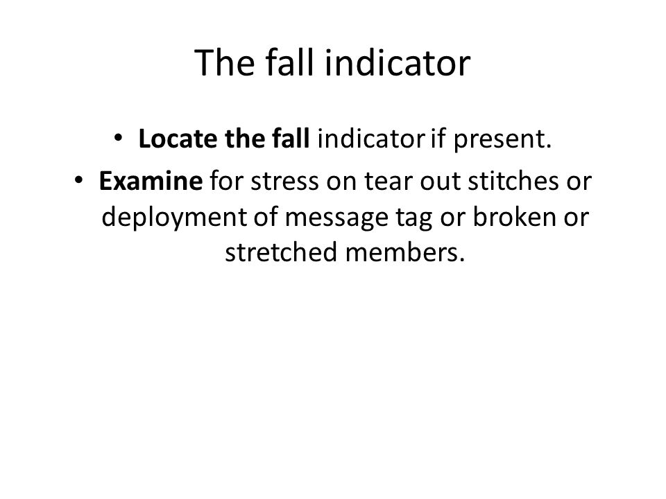 The fall indicator Locate the fall indicator if present.