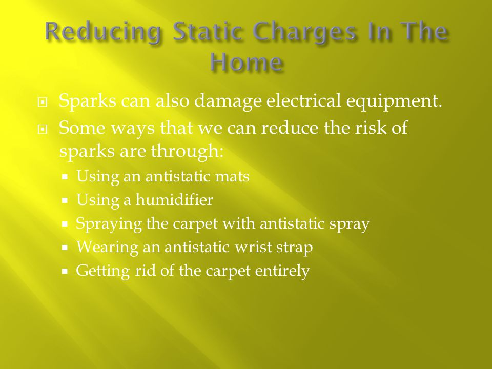  Sparks can also damage electrical equipment.  Some ways that we can reduce the risk of sparks are through:  Using an antistatic mats  Using a hum