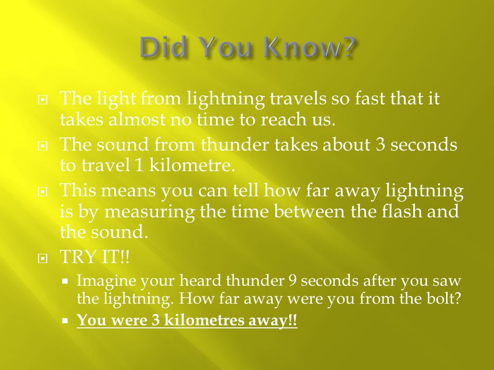  The light from lightning travels so fast that it takes almost no time to reach us.  The sound from thunder takes about 3 seconds to travel 1 kilome