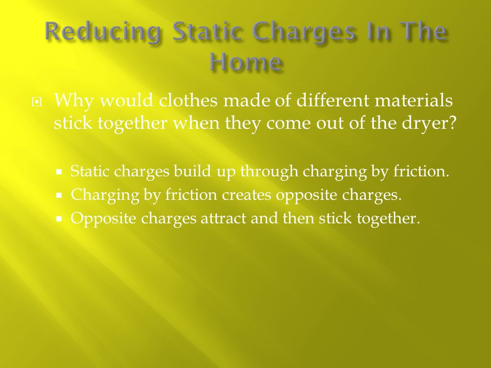  Why would clothes made of different materials stick together when they come out of the dryer?  Static charges build up through charging by friction