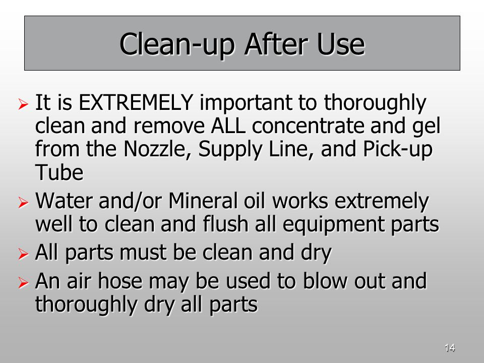 14 Clean-up After Use  It is EXTREMELY important to thoroughly clean and remove ALL concentrate and gel from the Nozzle, Supply Line, and Pick-up Tub