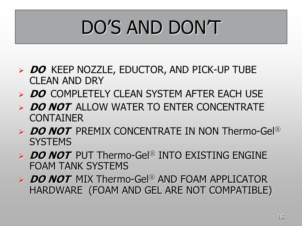 16 DO'S AND DON'T  DO KEEP NOZZLE, EDUCTOR, AND PICK-UP TUBE CLEAN AND DRY  DO COMPLETELY CLEAN SYSTEM AFTER EACH USE  DO NOT ALLOW WATER TO ENTER