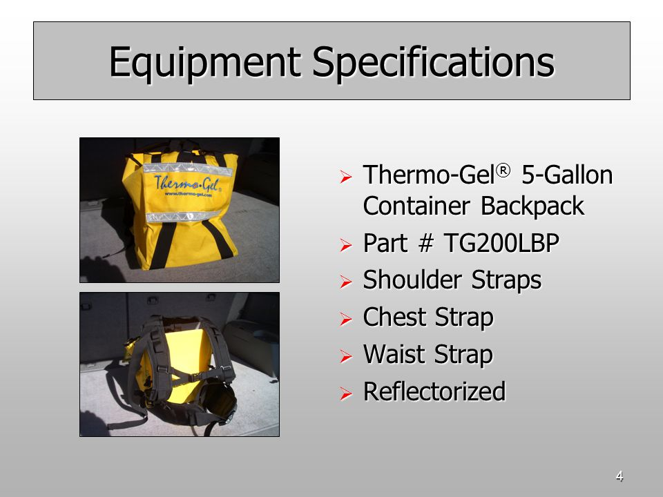 4 Equipment Specifications  Thermo-Gel ® 5-Gallon Container Backpack  Part # TG200LBP  Shoulder Straps  Chest Strap  Waist Strap  Reflectorized