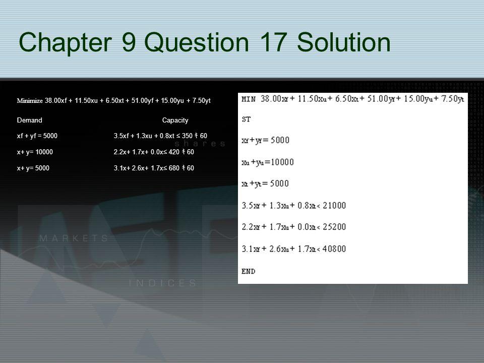 Chapter 9 Question 17 Solution Minimize 38.00xf + 11.50xu + 6.50xt + 51.00yf + 15.00yu + 7.50yt Demand Capacity xf + yf = 5000 3.5xf + 1.3xu + 0.8xt ≤