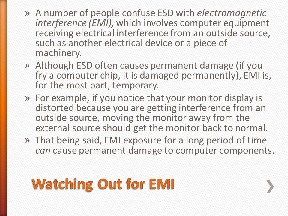 » A number of people confuse ESD with electromagnetic interference (EMI), which involves computer equipment receiving electrical interference from an